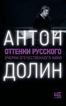 Антон Долин - Оттенки русского. Очерки отечественного кино
