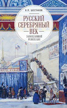 Вячеслав Шестаков - Русский серебряный век: запоздавший ренессанс