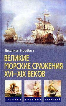 Джулиан Корбетт - Великие морские сражения XVI–XIX веков