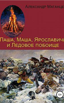 Александр Матанцев - Паша, Маша, Ярославичи и Ледовое побоище