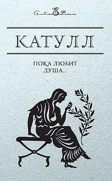 Гай Валерий Катулл - Пока любит душа…