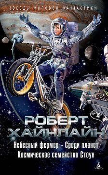 Роберт Хайнлайн - Небесный фермер. Среди планет. Космическое семейство Стоун (сборник)
