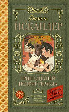 Фазиль Искандер - Тринадцатый подвиг Геракла. Рассказы о Чике (сборник)