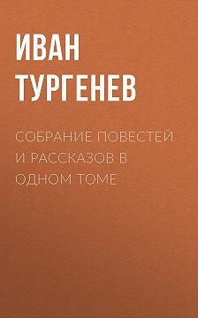 Иван Тургенев - Собрание повестей и рассказов в одном томе