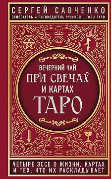 Сергей Савченко - Вечерний чай при свечах и картах Таро. Четыре эссе о жизни, картах и тех, кто их раскладывает