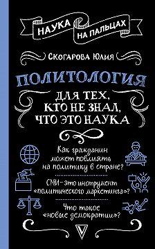 Юлия Скогарова - Политология для тех, кто не знал, что это наука