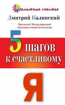 Дмитрий Калинский - 5 шагов к счастливому Я