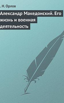 Федора Орлов - Александр Македонский. Его жизнь и военная деятельность