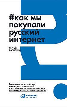Сергей Васильев - Как мы покупали русский интернет