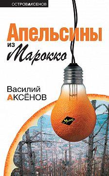 Василий Аксенов - Апельсины из Марокко