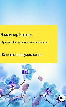 Владимир Крюков - Мужчина. Руководство по эксплуатации. Женская сексуальность