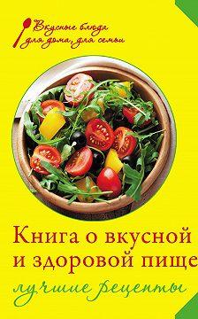 Ирина Михайлова - Книга о вкусной и здоровой пище. Лучшие рецепты