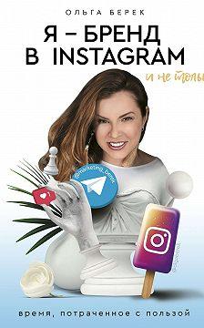 Ольга Берек - Я – бренд в Instagram и не только. Время, потраченное с пользой