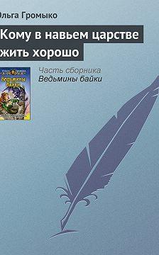 Ольга Громыко - Кому в навьем царстве жить хорошо
