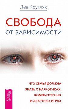 Лев Кругляк - Свобода от зависимости. Что семья должна знать о наркотиках, компьютерных и азартных играх