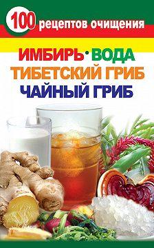 Неустановленный автор - 100 рецептов очищения. Имбирь, вода, тибетский гриб, чайный гриб