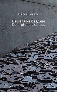 Михаил Полищук - Взывая из бездны. De profundis clamat
