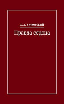 Алексей Ухтомский - Правда сердца. Письма к В. А. Платоновой (1906–1942)