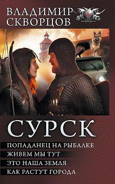 Владимир Скворцов - Сурск: Попаданец на рыбалке. Живем мы тут. Это наша земля. Как растут города (сборник)