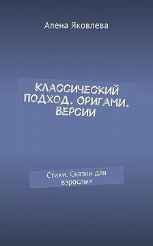 Алена Яковлева - Классический подход. Оригами. Версии. Стихи. Сказки для взрослых