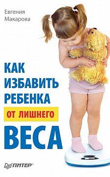 Евгения Макарова - Как избавить ребенка от лишнего веса