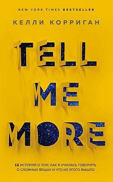 Келли Корриган - Tell me more. 12 историй о том, как я училась говорить о сложных вещах и что из этого вышло