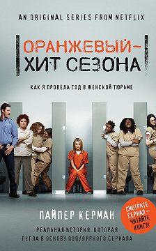 Пайпер Керман - Оранжевый – хит сезона. Как я провела год в женской тюрьме