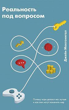 Джейн Макгонигал - Реальность под вопросом. Почему игры делают нас лучше и как они могут изменить мир