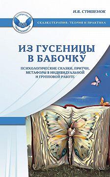 Ирина Стишенок - Из гусеницы в бабочку. Психологические сказки, притчи, метафоры в индивидуальной и групповой работе