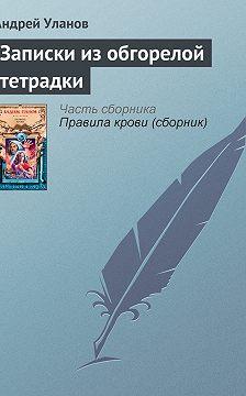 Андрей Уланов - Записки из обгорелой тетрадки