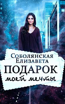 Елизавета Соболянская - Подарок моей мечты