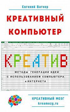Евгений Вагнер - Креативный компьютер. Методы генерации идей с использованием компьютера и Интернета