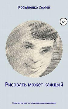Сергей Косьяненко - Рисовать может каждый