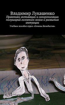 Владимир Лукашенко - Практики активации исинхронизации полушарий головного мозга иразвития интуиции. Учебное пособие курса «Основы Яснобытия»