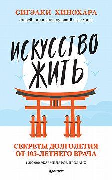 Сигэаки Хинохара - Искусство жить. Секреты долголетия от 105-летнего врача