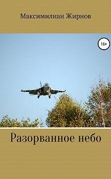 Максимилиан Жирнов - Разорванное небо
