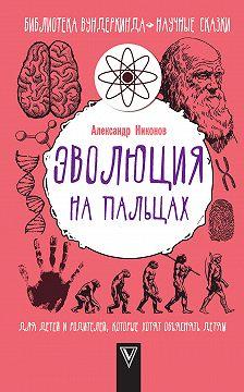 Александр Никонов - Эволюция на пальцах. Для детей и родителей, которые хотят объяснять детям