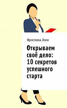 Ярослава Лим - Открываем своё дело: 10 секретов успешного старта