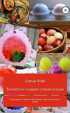 Елена Атай - Волшебные подарки своими руками. 5 красивых и легких пасхальных мастер-классов + бонус