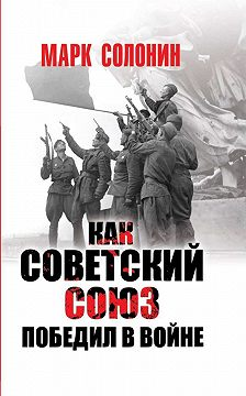 Марк Солонин - Как Советский Союз победил в войне