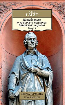 Адам Смит - Исследование о природе и причинах богатства народов. Книги 1–3