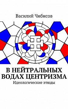 Василий Чибисов - Внейтральных водах центризма. Идеологическиеэтюды