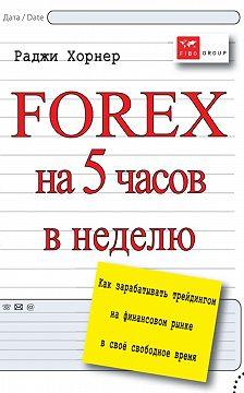 Раджи Хорнер - FOREX на 5 часов в неделю. Как зарабатывать трейдингом на финансовом рынке в свое свободное время
