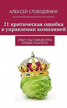 Алексей Слободянюк - 21 критическая ошибка в управлении компанией