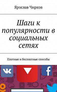 Ярослав Чирков - Шаги к популярности в социальных сетях. Платные ибесплатные способы