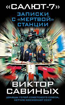 Виктор Савиных - «Салют-7». Записки с «мертвой» станции