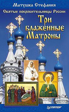 Матушка Стефания - Святые покровительницы России. Три блаженные Матроны
