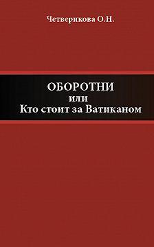 Ольга Четверикова - Оборотни, или Кто стоит за Ватиканом