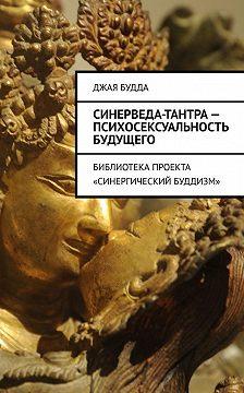 Джая Будда - Синерведа-тантра– психосексуальность будущего. Библиотека проекта «Синергический буддизм»