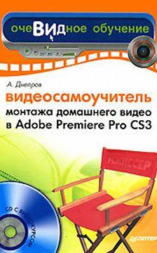 Александр Днепров - Видеосамоучитель монтажа домашнего видео в Adobe Premiere Pro CS3